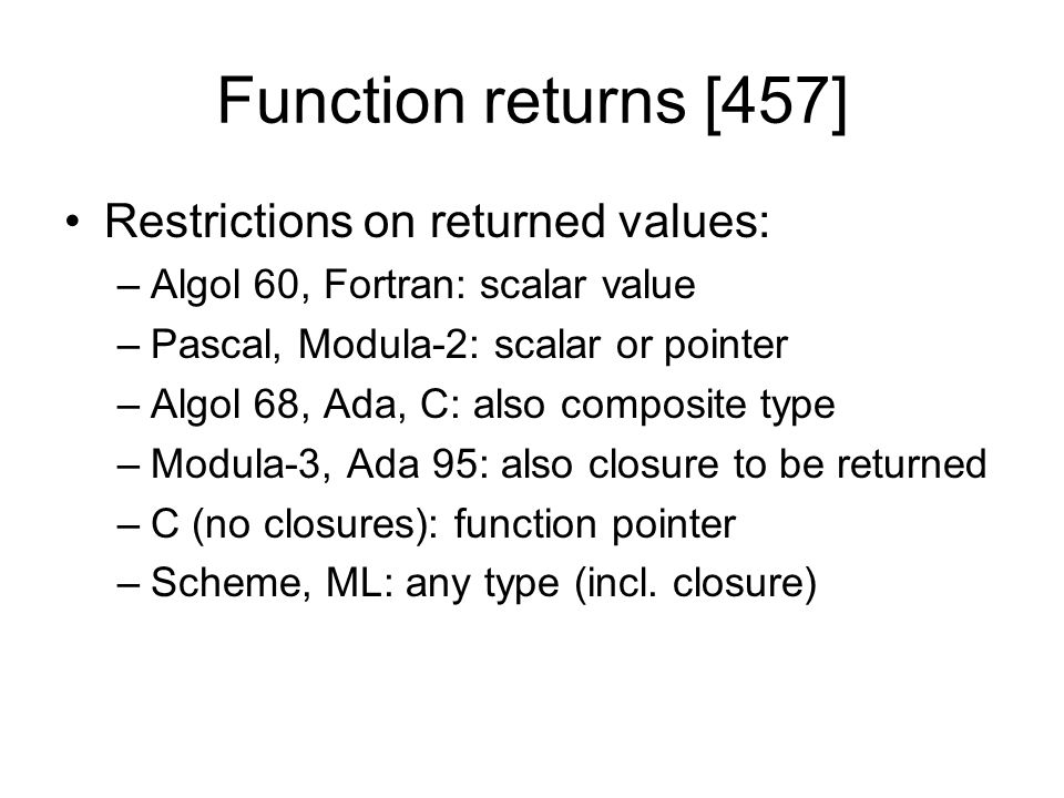 Function returns [457] Restrictions on returned values: –Algol 60, Fortran: scalar value –Pascal, Modula-2: scalar or pointer –Algol 68, Ada, C: also