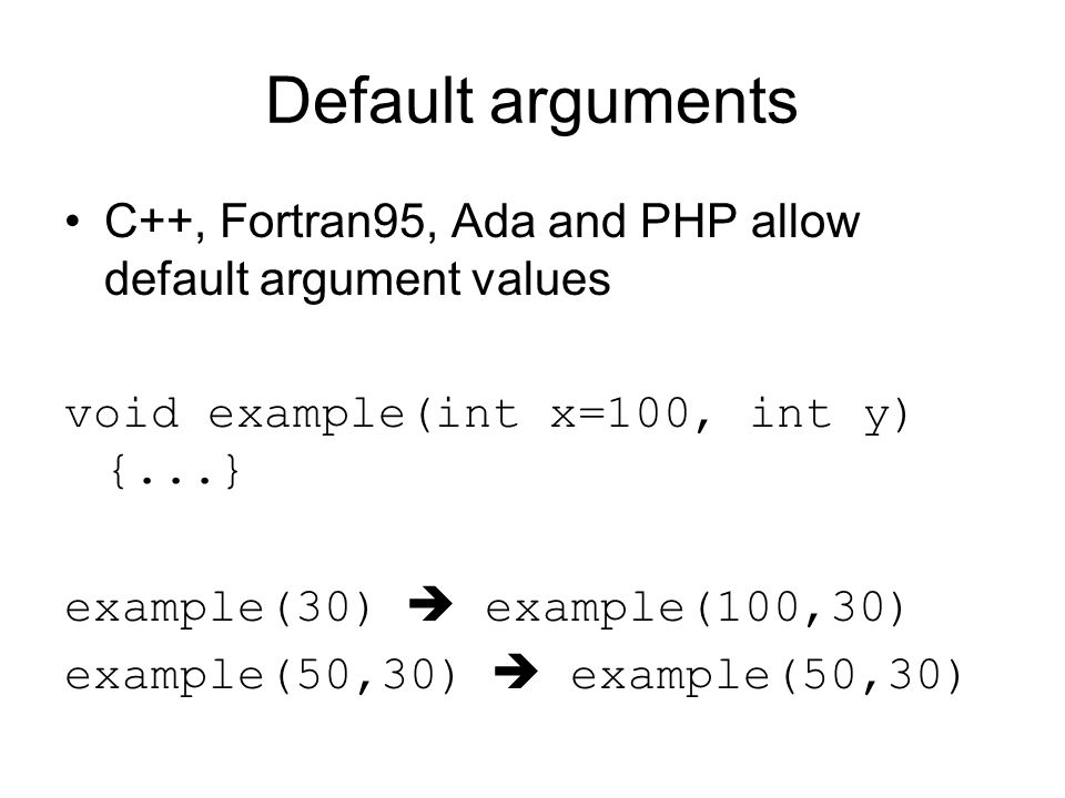 Default arguments C++, Fortran95, Ada and PHP allow default argument values void example(int x=100, int y) {...} example(30)  example(100,30) example