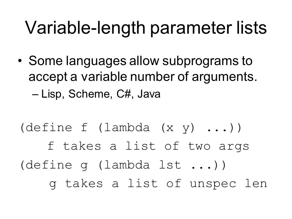Variable-length parameter lists Some languages allow subprograms to accept a variable number of arguments. –Lisp, Scheme, C#, Java (define f (lambda (