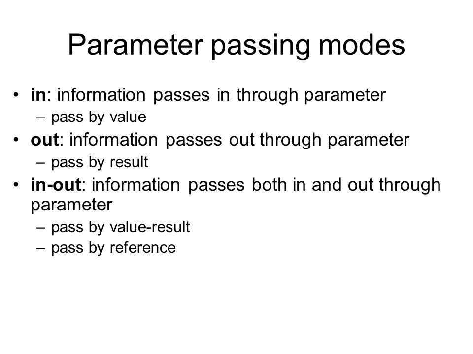 Parameter passing modes in: information passes in through parameter –pass by value out: information passes out through parameter –pass by result in-ou