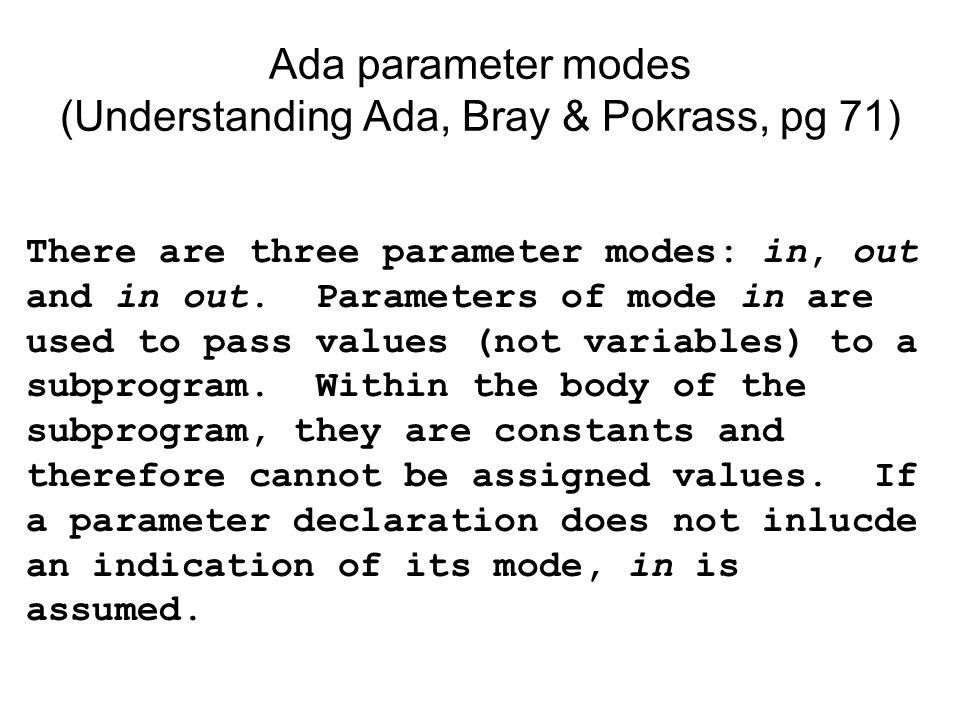 There are three parameter modes: in, out and in out. Parameters of mode in are used to pass values (not variables) to a subprogram. Within the body of