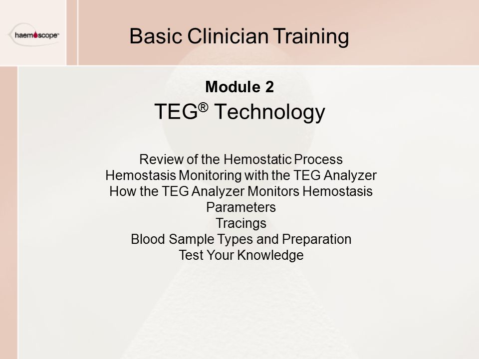 Review of the Hemostatic Process Hemostasis Monitoring with the TEG Analyzer How the TEG Analyzer Monitors Hemostasis Parameters Tracings Blood Sample Types and Preparation Test Your Knowledge Module 2 TEG ® Technology Basic Clinician Training