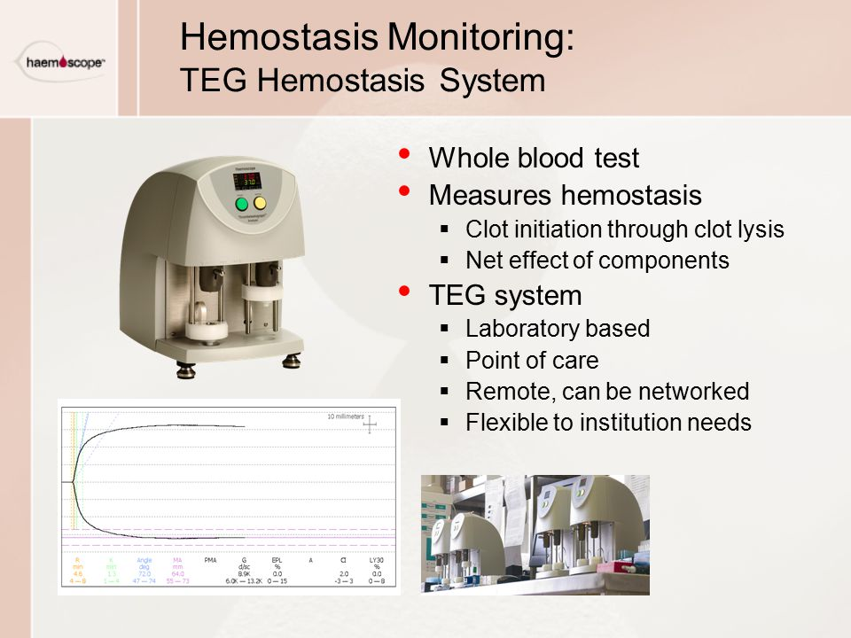 Whole blood test Measures hemostasis  Clot initiation through clot lysis  Net effect of components TEG system  Laboratory based  Point of care  Remote, can be networked  Flexible to institution needs Hemostasis Monitoring: TEG Hemostasis System