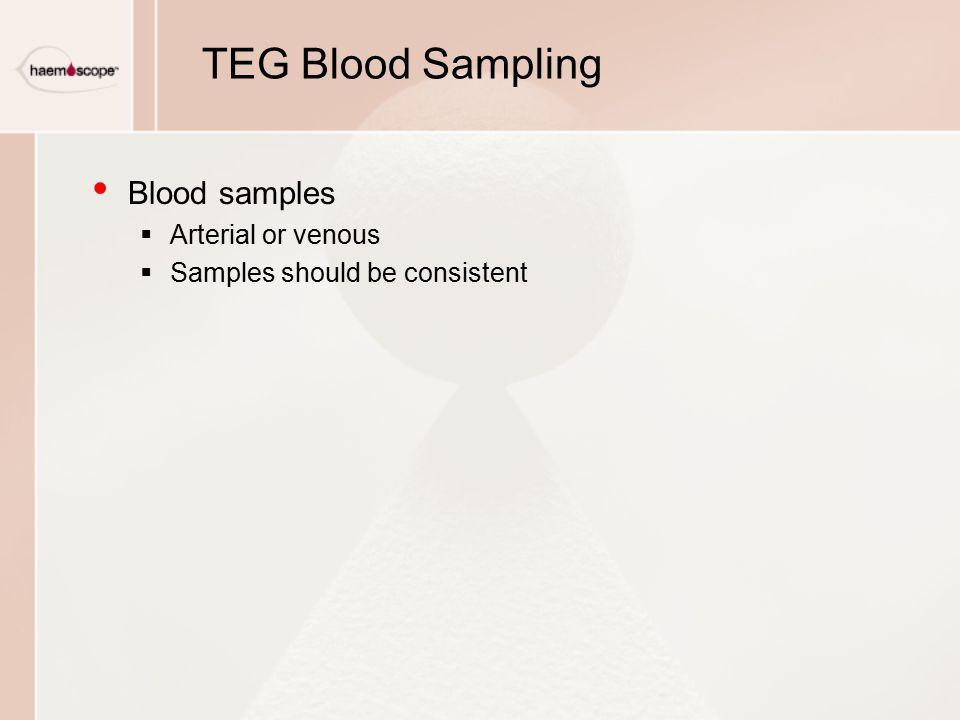 TEG Blood Sampling Blood samples  Arterial or venous  Samples should be consistent