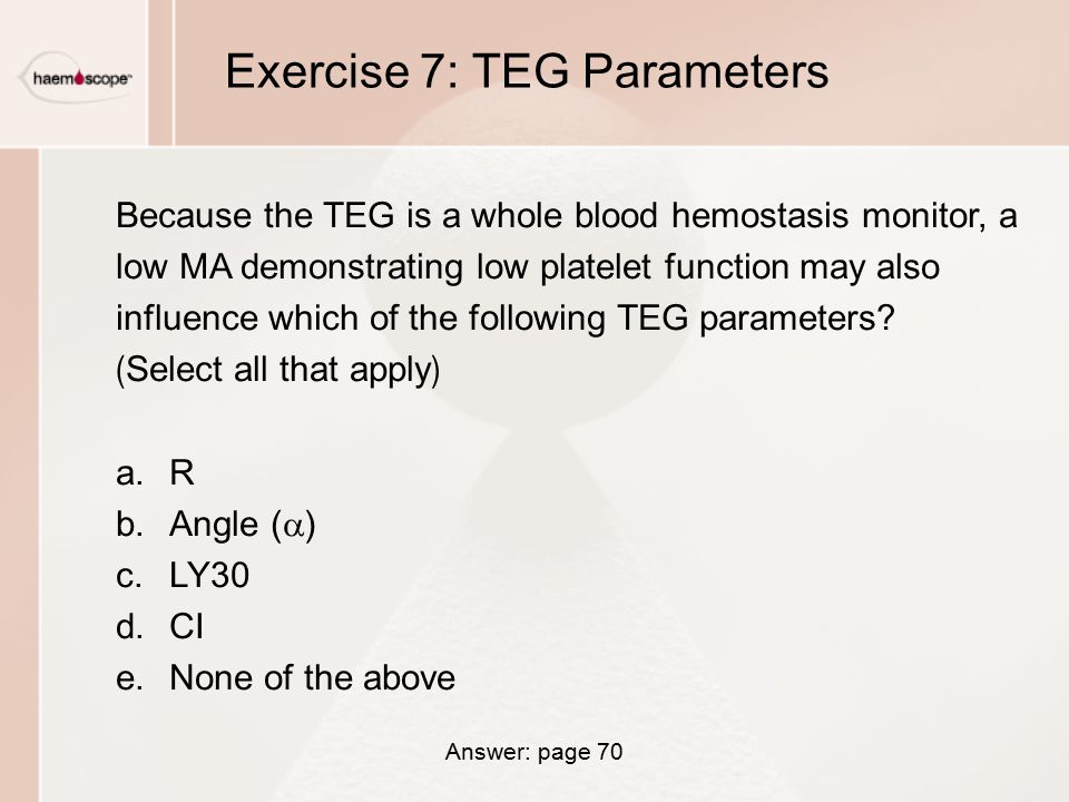 Exercise 7: TEG Parameters Because the TEG is a whole blood hemostasis monitor, a low MA demonstrating low platelet function may also influence which of the following TEG parameters.