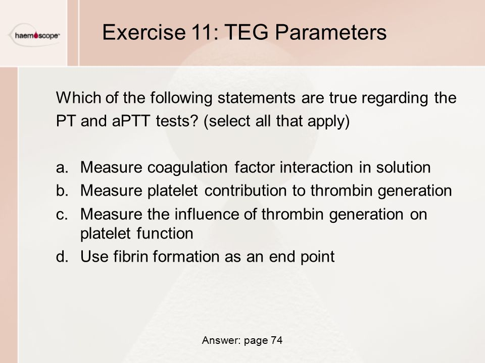 Exercise 11: TEG Parameters Which of the following statements are true regarding the PT and aPTT tests.