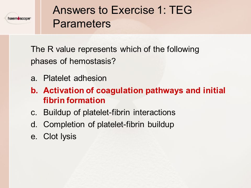 Answers to Exercise 1: TEG Parameters The R value represents which of the following phases of hemostasis.