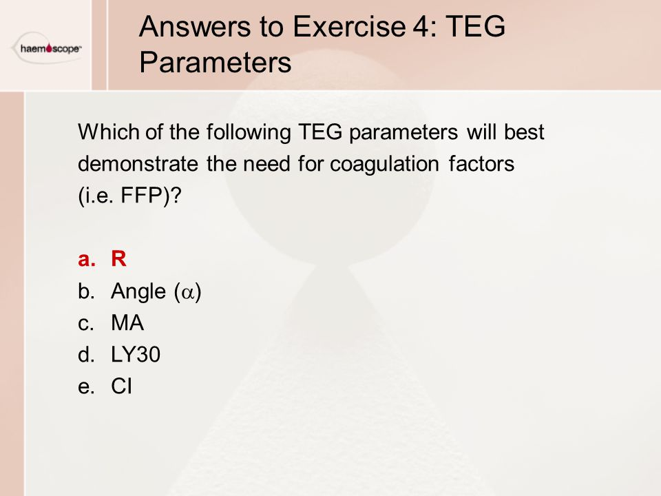 Answers to Exercise 4: TEG Parameters Which of the following TEG parameters will best demonstrate the need for coagulation factors (i.e.