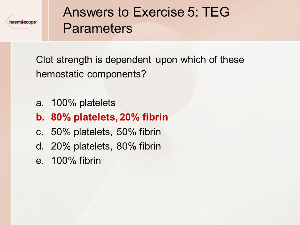Answers to Exercise 5: TEG Parameters Clot strength is dependent upon which of these hemostatic components.