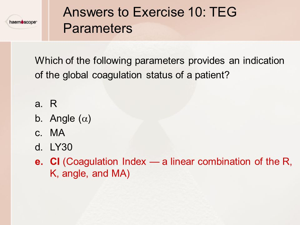 Answers to Exercise 10: TEG Parameters Which of the following parameters provides an indication of the global coagulation status of a patient.