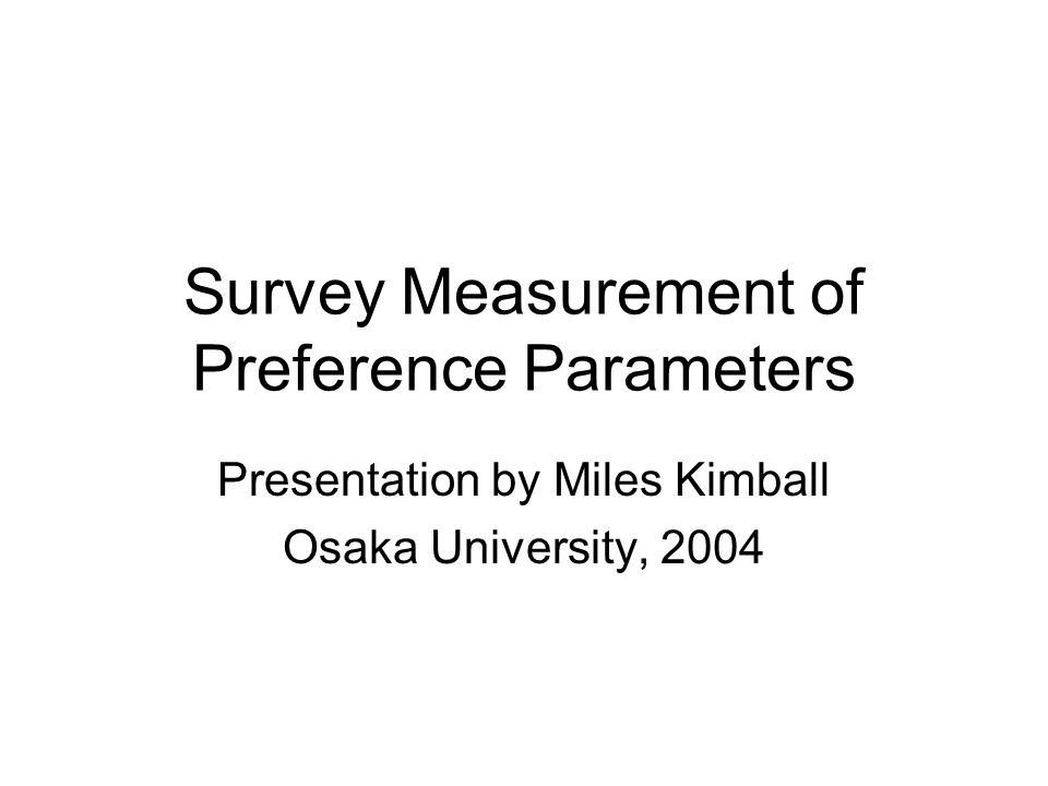 Survey Measurement of Preference Parameters Presentation by Miles Kimball Osaka University, 2004