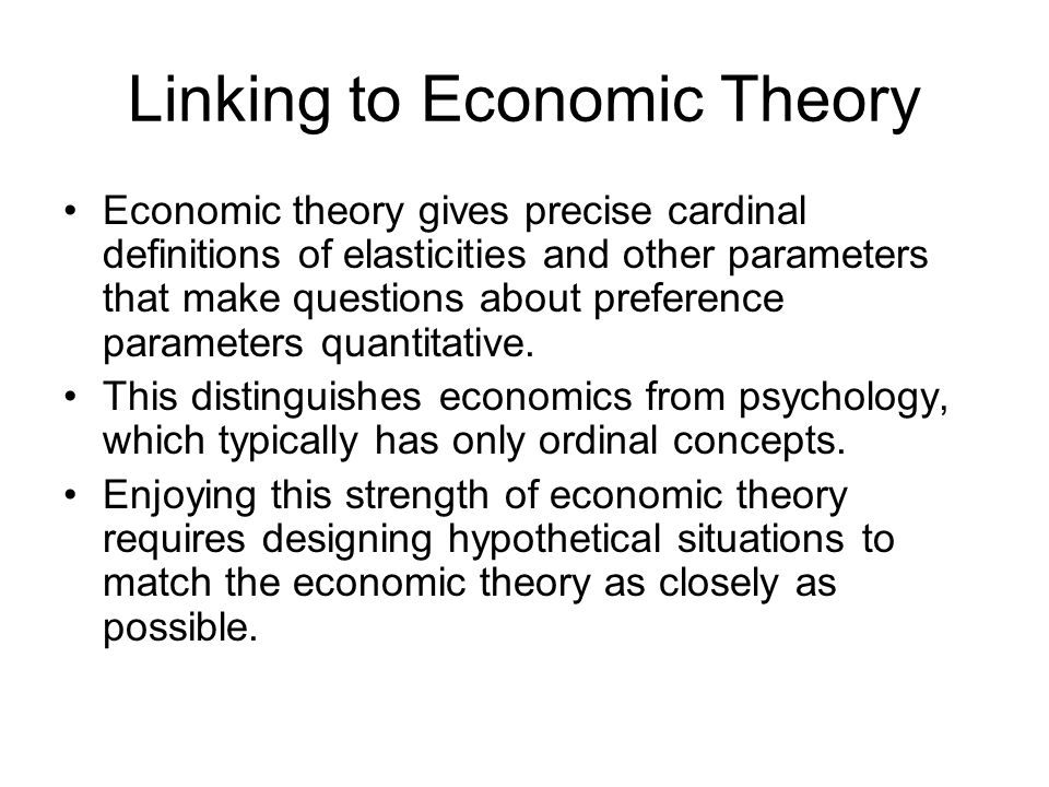 Linking to Economic Theory Economic theory gives precise cardinal definitions of elasticities and other parameters that make questions about preference parameters quantitative.