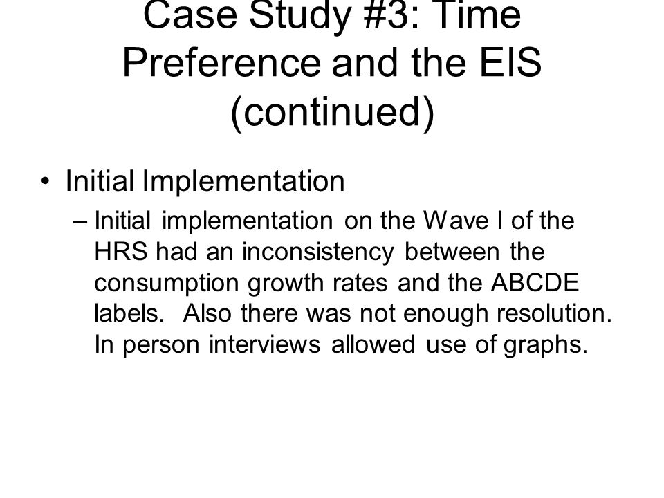 Case Study #3: Time Preference and the EIS (continued) Initial Implementation –Initial implementation on the Wave I of the HRS had an inconsistency between the consumption growth rates and the ABCDE labels.