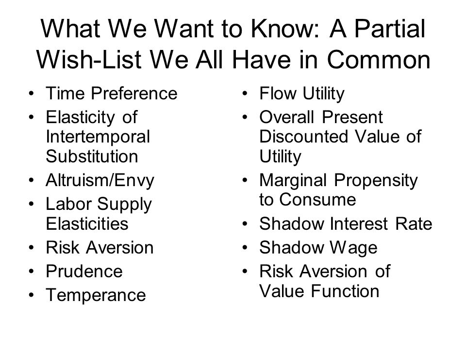 What We Want to Know: A Partial Wish-List We All Have in Common Time Preference Elasticity of Intertemporal Substitution Altruism/Envy Labor Supply Elasticities Risk Aversion Prudence Temperance Flow Utility Overall Present Discounted Value of Utility Marginal Propensity to Consume Shadow Interest Rate Shadow Wage Risk Aversion of Value Function