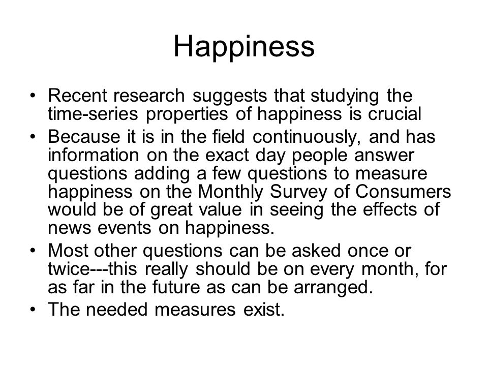Happiness Recent research suggests that studying the time-series properties of happiness is crucial Because it is in the field continuously, and has information on the exact day people answer questions adding a few questions to measure happiness on the Monthly Survey of Consumers would be of great value in seeing the effects of news events on happiness.