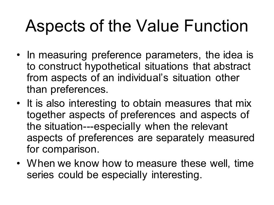 Aspects of the Value Function In measuring preference parameters, the idea is to construct hypothetical situations that abstract from aspects of an individual's situation other than preferences.