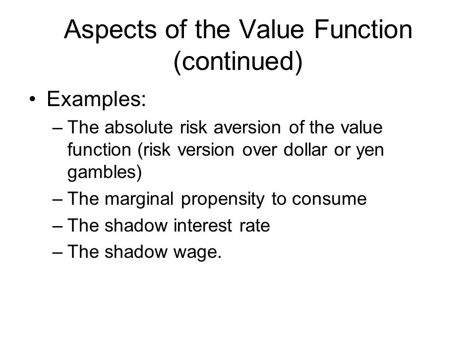 Aspects of the Value Function (continued) Examples: –The absolute risk aversion of the value function (risk version over dollar or yen gambles) –The marginal propensity to consume –The shadow interest rate –The shadow wage.