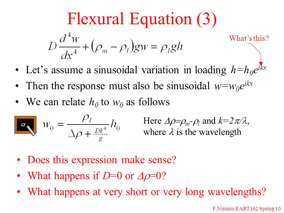 F.Nimmo EART162 Spring 10 Flexural Equation (3) Let's assume a sinusoidal variation in loading h=h 0 e ikx Then the response must also be sinusoidal w=w 0 e ikx We can relate h 0 to w 0 as follows Does this expression make sense.