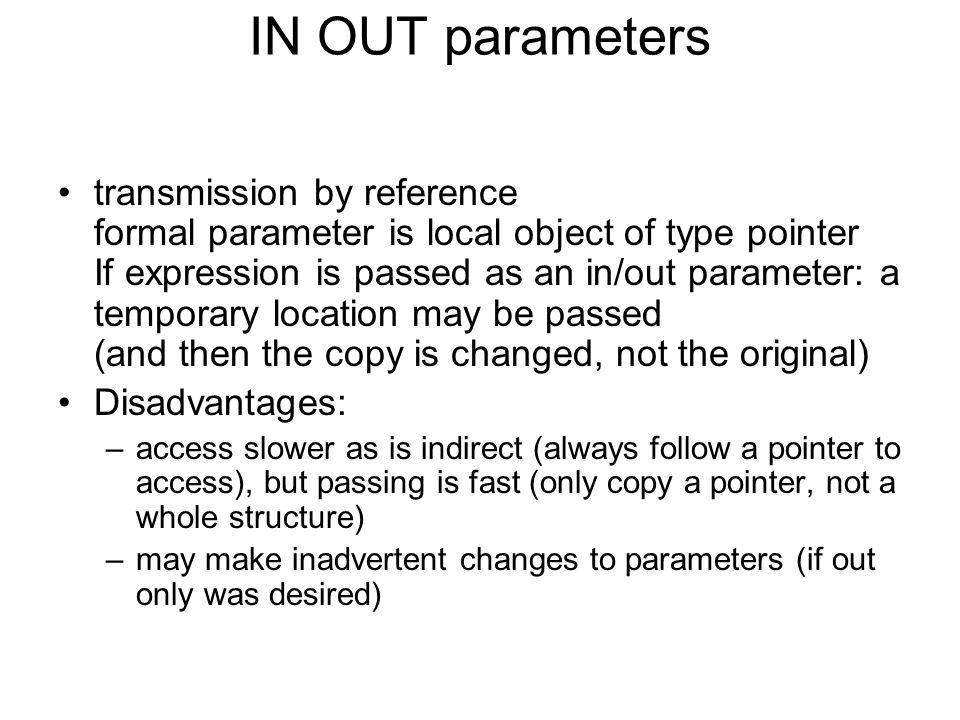 IN OUT parameters transmission by reference formal parameter is local object of type pointer If expression is passed as an in/out parameter: a temporary location may be passed (and then the copy is changed, not the original) Disadvantages: –access slower as is indirect (always follow a pointer to access), but passing is fast (only copy a pointer, not a whole structure) –may make inadvertent changes to parameters (if out only was desired)