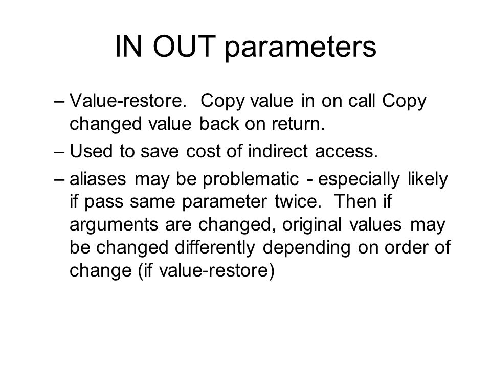 IN OUT parameters –Value-restore. Copy value in on call Copy changed value back on return.