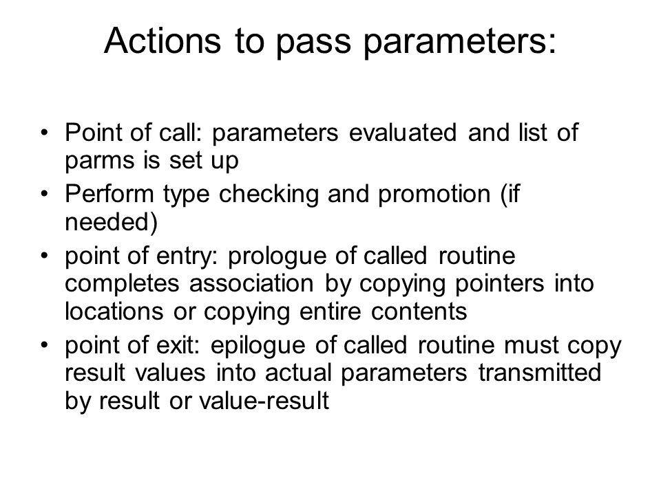 Actions to pass parameters: Point of call: parameters evaluated and list of parms is set up Perform type checking and promotion (if needed) point of entry: prologue of called routine completes association by copying pointers into locations or copying entire contents point of exit: epilogue of called routine must copy result values into actual parameters transmitted by result or value-result