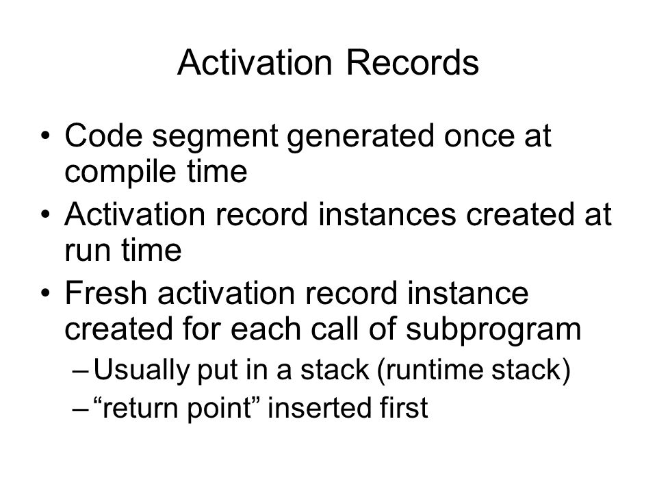 Activation Records Code segment generated once at compile time Activation record instances created at run time Fresh activation record instance created for each call of subprogram –Usually put in a stack (runtime stack) – return point inserted first