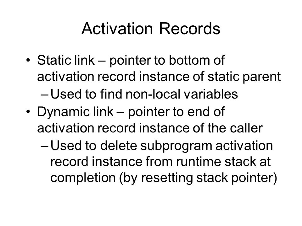 Activation Records Static link – pointer to bottom of activation record instance of static parent –Used to find non-local variables Dynamic link – pointer to end of activation record instance of the caller –Used to delete subprogram activation record instance from runtime stack at completion (by resetting stack pointer)