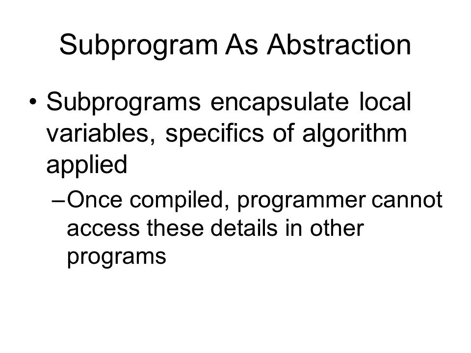 Subprogram As Abstraction Application of subprogram does not require user to know details of input data layout (just its type) –Form of information hiding