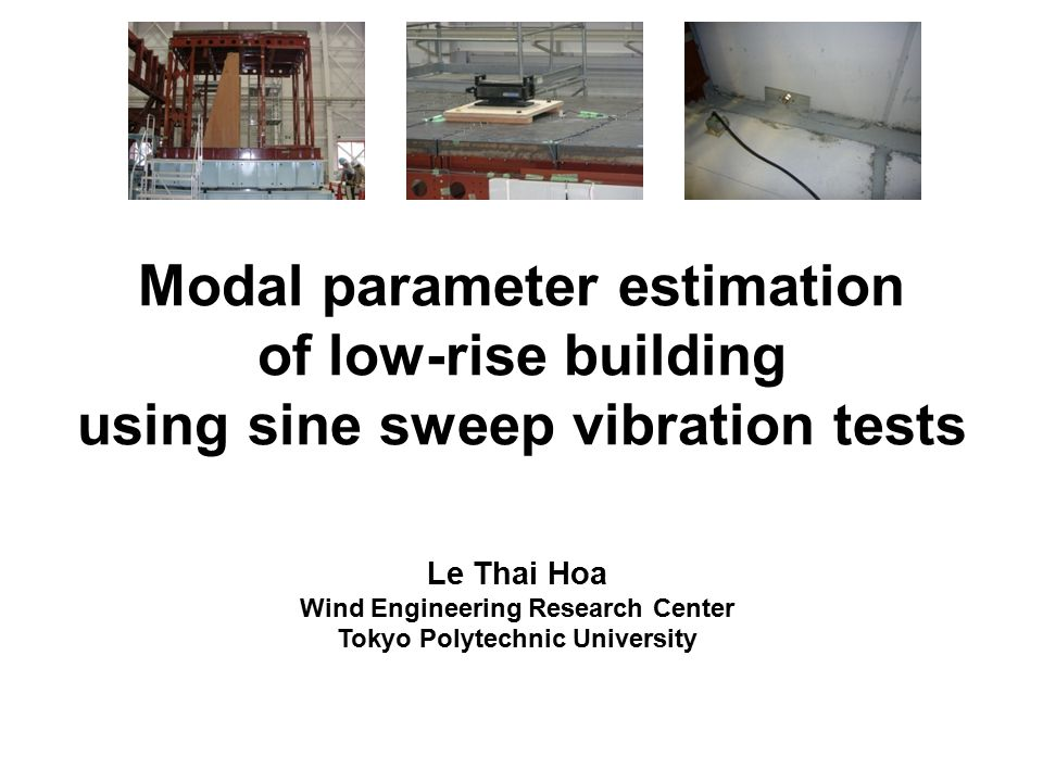 Modal parameter estimation of low-rise building using sine sweep vibration tests Le Thai Hoa Wind Engineering Research Center Tokyo Polytechnic University
