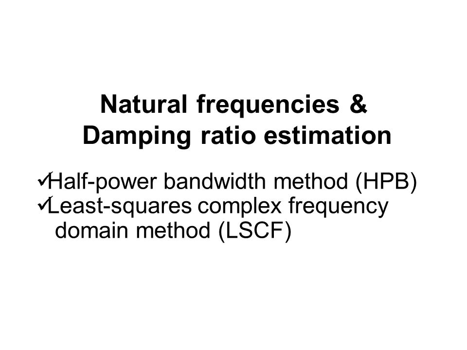 Natural frequencies & Damping ratio estimation Half-power bandwidth method (HPB) Least-squares complex frequency domain method (LSCF)