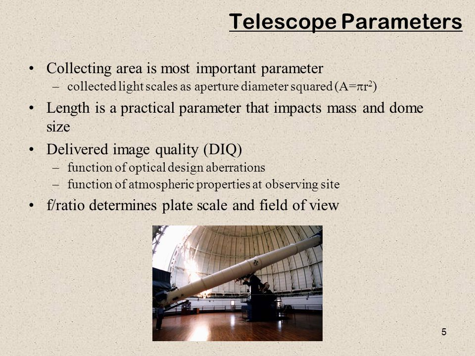 5 Telescope Parameters Collecting area is most important parameter –collected light scales as aperture diameter squared (A=  r 2 ) Length is a practi