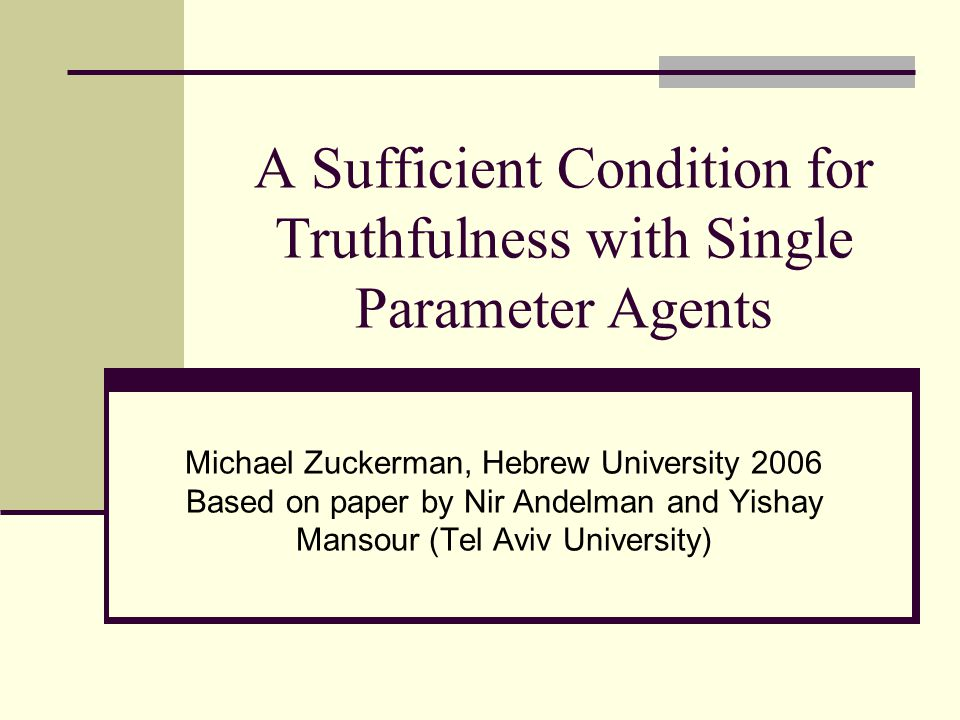 A Sufficient Condition for Truthfulness with Single Parameter Agents Michael Zuckerman, Hebrew University 2006 Based on paper by Nir Andelman and Yishay Mansour (Tel Aviv University)