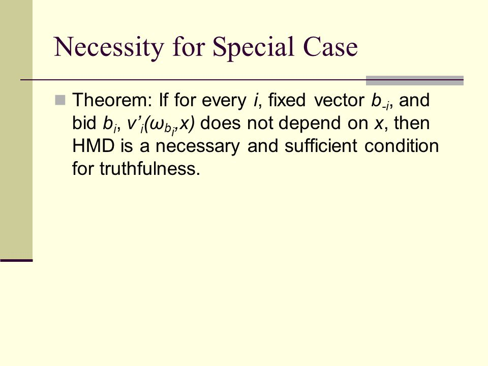 Necessity for Special Case Theorem: If for every i, fixed vector b -i, and bid b i, v' i (ω b i,x) does not depend on x, then HMD is a necessary and sufficient condition for truthfulness.