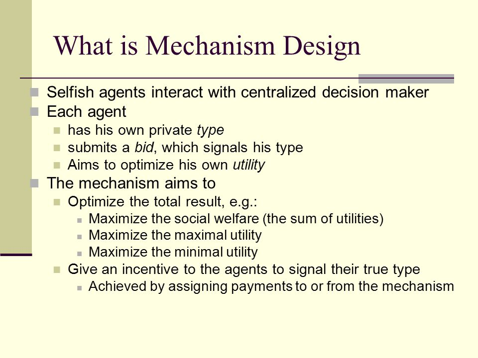 What is Mechanism Design Selfish agents interact with centralized decision maker Each agent has his own private type submits a bid, which signals his type Aims to optimize his own utility The mechanism aims to Optimize the total result, e.g.: Maximize the social welfare (the sum of utilities) Maximize the maximal utility Maximize the minimal utility Give an incentive to the agents to signal their true type Achieved by assigning payments to or from the mechanism