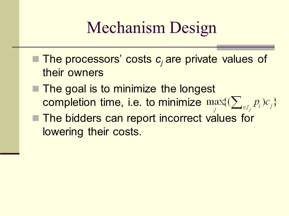 Mechanism Design The processors' costs c j are private values of their owners The goal is to minimize the longest completion time, i.e.