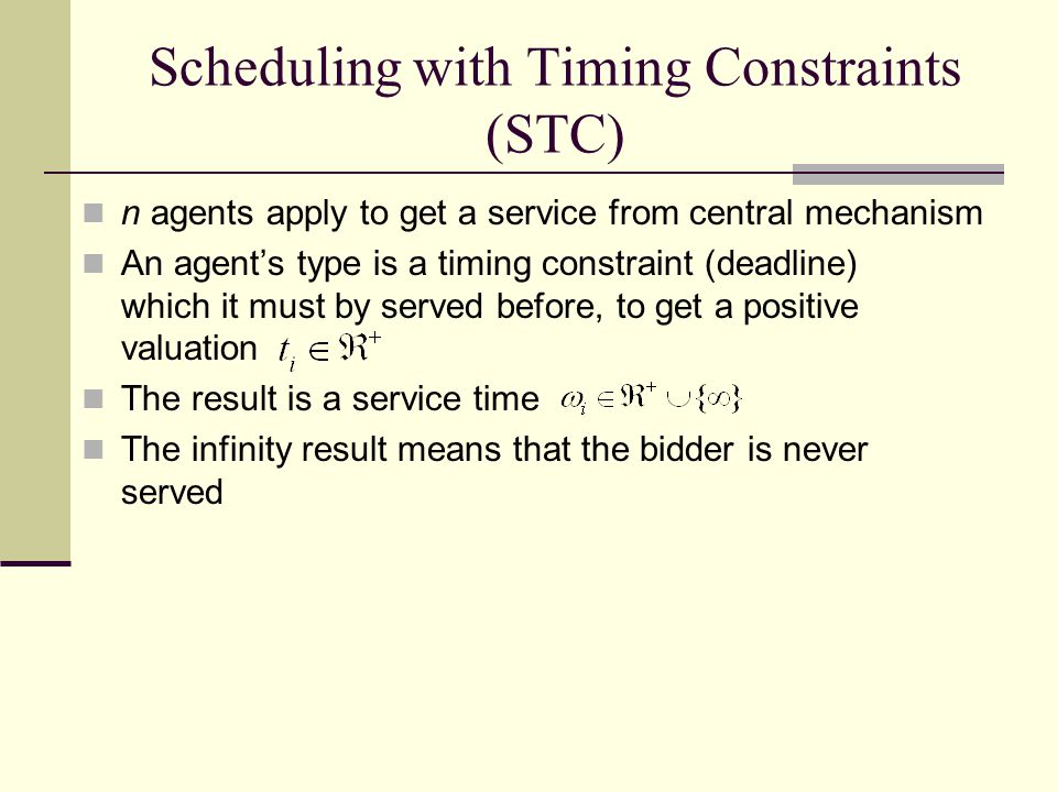 Scheduling with Timing Constraints (STC) n agents apply to get a service from central mechanism An agent's type is a timing constraint (deadline) which it must by served before, to get a positive valuation The result is a service time The infinity result means that the bidder is never served
