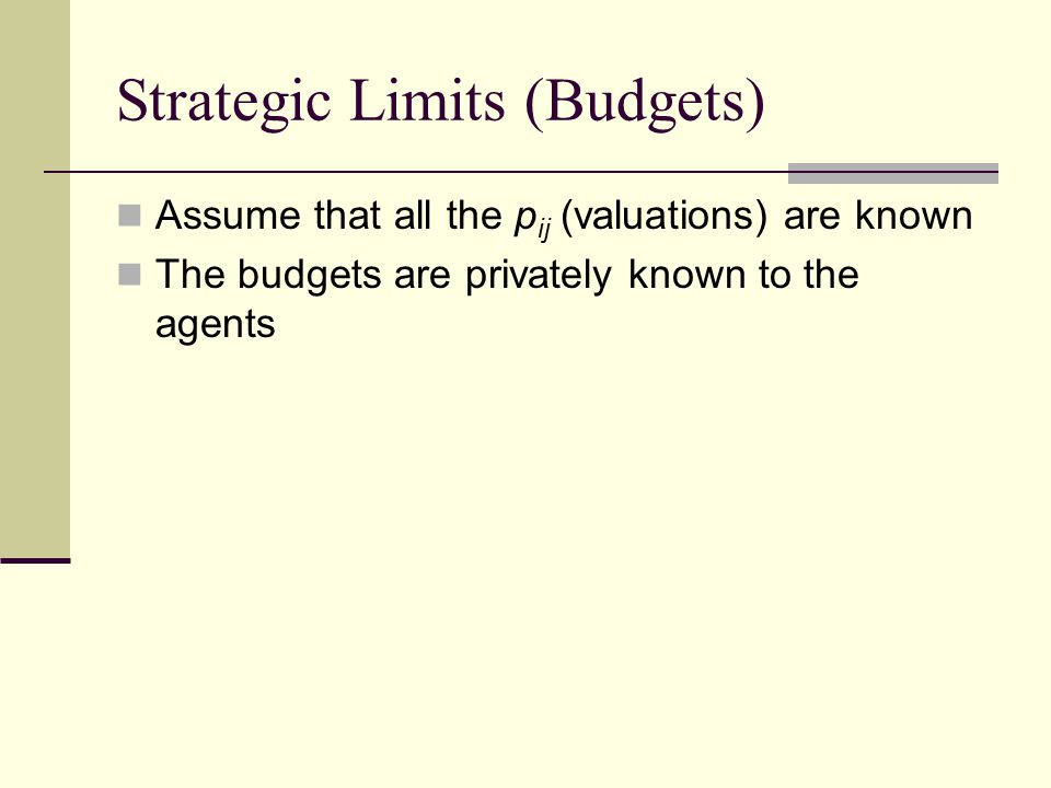 Strategic Limits (Budgets) Assume that all the p ij (valuations) are known The budgets are privately known to the agents