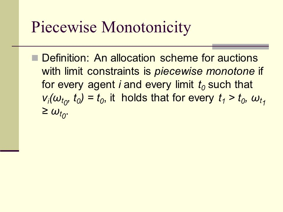 Piecewise Monotonicity Definition: An allocation scheme for auctions with limit constraints is piecewise monotone if for every agent i and every limit t 0 such that v i (ω t 0, t 0 ) = t 0, it holds that for every t 1 > t 0, ω t 1 ≥ ω t 0.