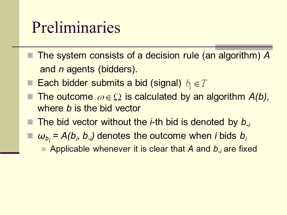Preliminaries The system consists of a decision rule (an algorithm) A and n agents (bidders).