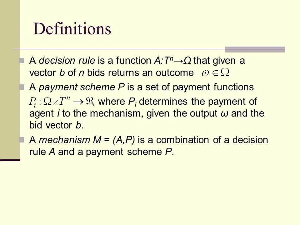 Definitions A decision rule is a function A:T n →Ω that given a vector b of n bids returns an outcome A payment scheme P is a set of payment functions, where P i determines the payment of agent i to the mechanism, given the output ω and the bid vector b.
