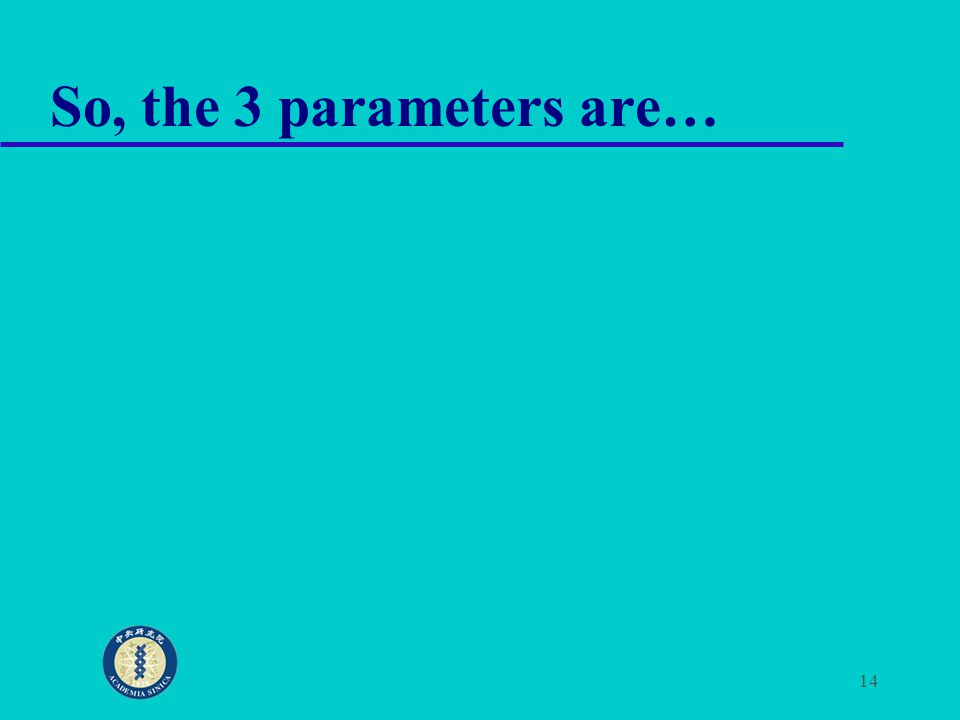 14 So, the 3 parameters are…