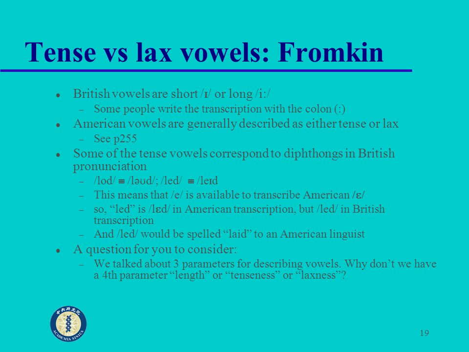 19 Tense vs lax vowels: Fromkin British vowels are short / I / or long /i:/ – Some people write the transcription with the colon (:) American vowels a