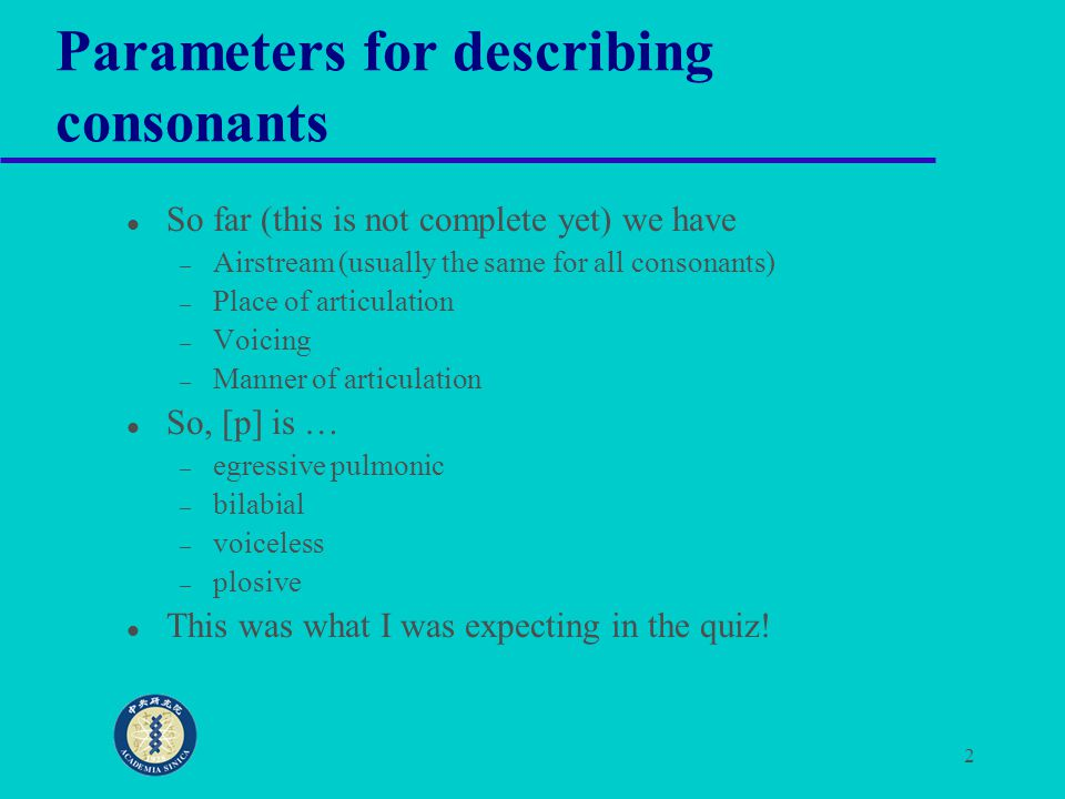 2 Parameters for describing consonants So far (this is not complete yet) we have – Airstream (usually the same for all consonants) – Place of articula