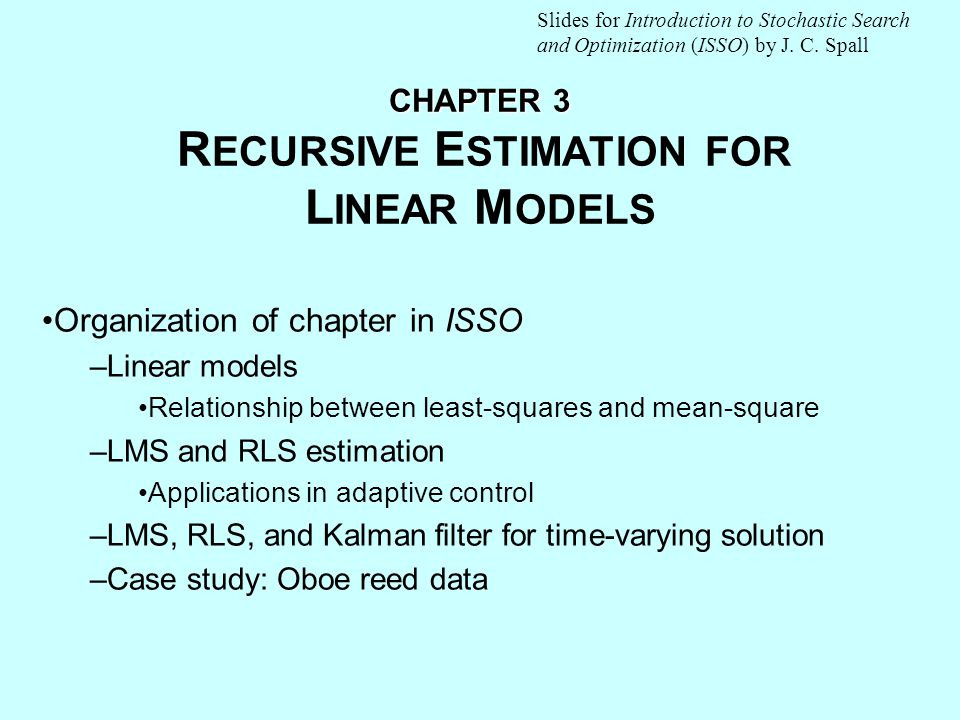 CHAPTER 3 CHAPTER 3 R ECURSIVE E STIMATION FOR L INEAR M ODELS Organization of chapter in ISSO –Linear models Relationship between least-squares and mean-square –LMS and RLS estimation Applications in adaptive control –LMS, RLS, and Kalman filter for time-varying solution –Case study: Oboe reed data Slides for Introduction to Stochastic Search and Optimization (ISSO) by J.