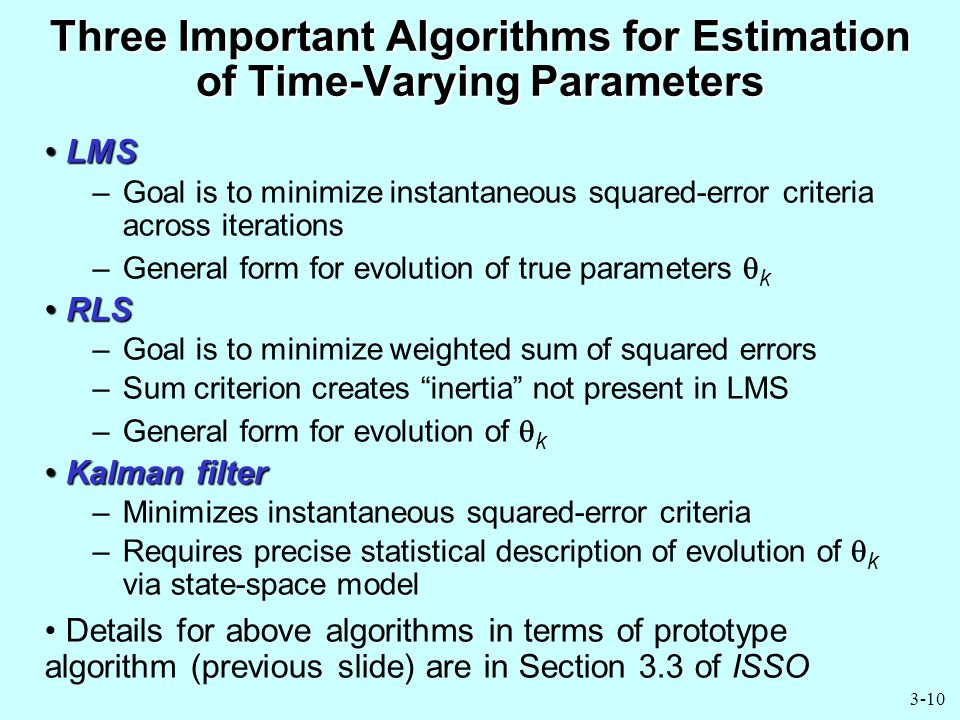 3-10 Three Important Algorithms for Estimation of Time-Varying Parameters LMS LMS –Goal is to minimize instantaneous squared-error criteria across iterations –General form for evolution of true parameters  k RLS RLS –Goal is to minimize weighted sum of squared errors –Sum criterion creates inertia not present in LMS –General form for evolution of  k Kalman filter Kalman filter –Minimizes instantaneous squared-error criteria –Requires precise statistical description of evolution of  k via state-space model Details for above algorithms in terms of prototype algorithm (previous slide) are in Section 3.3 of ISSO