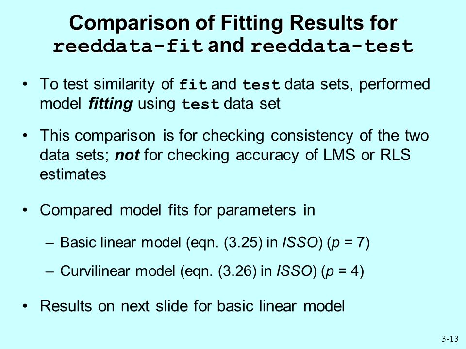 3-13 Comparison of Fitting Results for reeddata-fit and reeddata-test To test similarity of fit and test data sets, performed model fitting using test data set This comparison is for checking consistency of the two data sets; not for checking accuracy of LMS or RLS estimates Compared model fits for parameters in –Basic linear model (eqn.