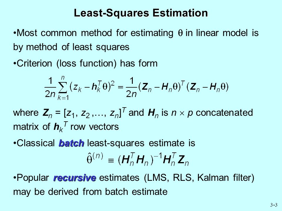 3-3 Least-Squares Estimation Most common method for estimating  in linear model is by method of least squares Criterion (loss function) has form where Z n = [z 1, z 2,…, z n ] T and H n is n  p concatenated matrix of h k T row vectors batchClassical batch least-squares estimate is recursivePopular recursive estimates (LMS, RLS, Kalman filter) may be derived from batch estimate