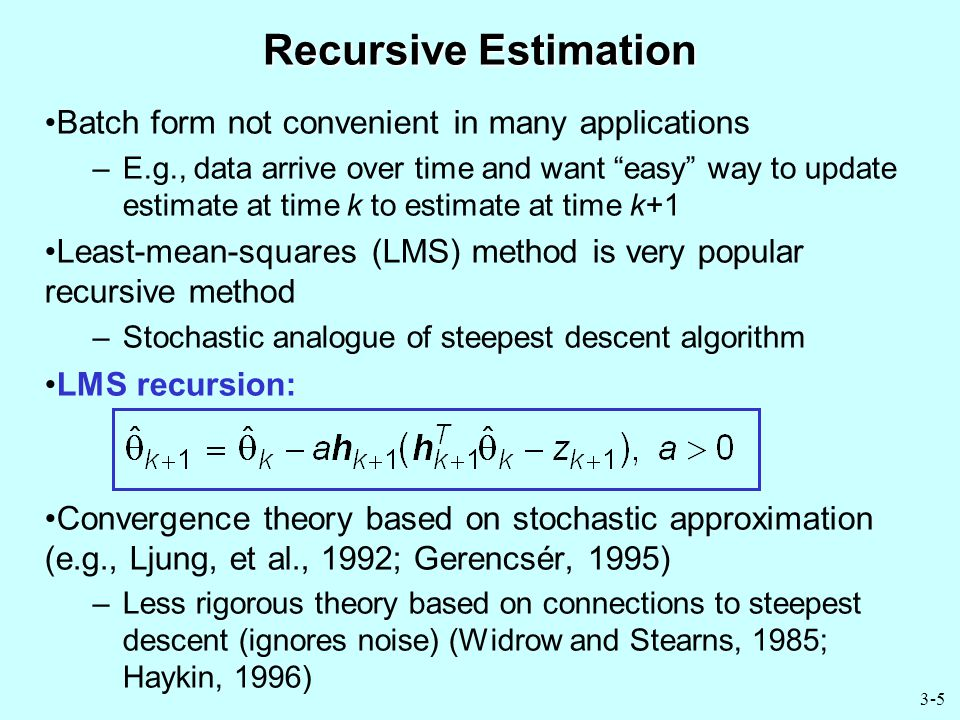 3-5 Recursive Estimation Batch form not convenient in many applications –E.g., data arrive over time and want easy way to update estimate at time k to estimate at time k+1 Least-mean-squares (LMS) method is very popular recursive method –Stochastic analogue of steepest descent algorithm LMS recursion: Convergence theory based on stochastic approximation (e.g., Ljung, et al., 1992; Gerencsér, 1995) –Less rigorous theory based on connections to steepest descent (ignores noise) (Widrow and Stearns, 1985; Haykin, 1996)