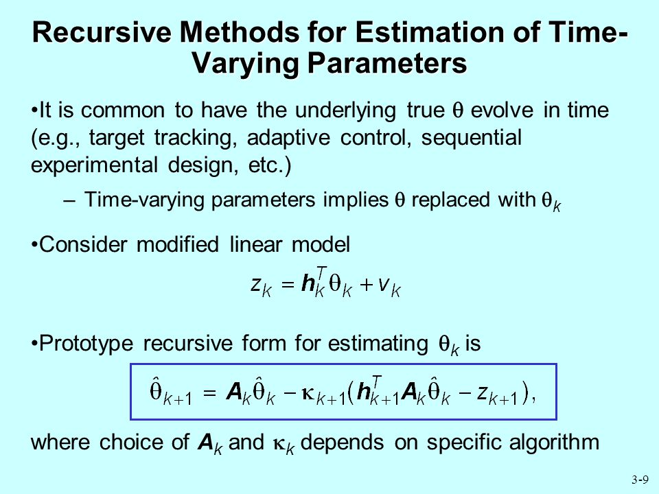 3-9 Recursive Methods for Estimation of Time- Varying Parameters It is common to have the underlying true  evolve in time (e.g., target tracking, adaptive control, sequential experimental design, etc.) –Time-varying parameters implies  replaced with  k Consider modified linear model Prototype recursive form for estimating  k is where choice of A k and  k depends on specific algorithm
