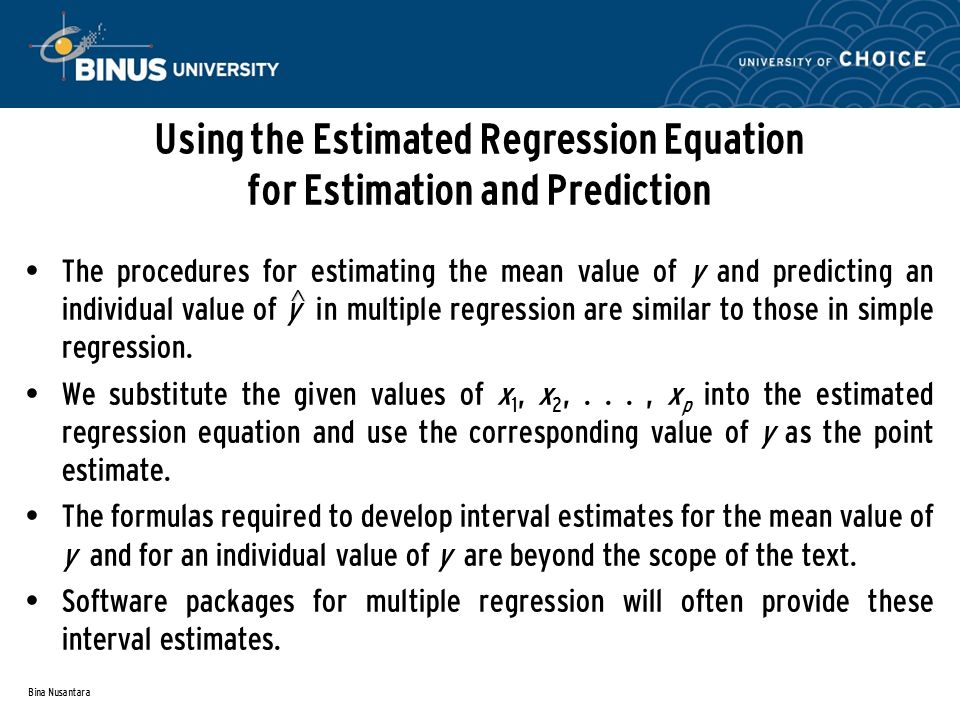 Bina Nusantara Using the Estimated Regression Equation for Estimation and Prediction The procedures for estimating the mean value of y and predicting an individual value of y in multiple regression are similar to those in simple regression.